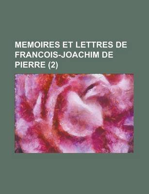 Memoires Et Lettres de Francois-Joachim de Pierre (2 ) (Paperback): Us Government, Anonymous