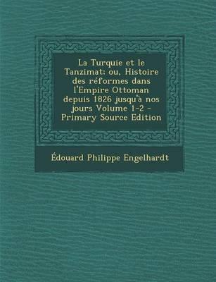 La Turquie Et Le Tanzimat; Ou, Histoire Des Reformes Dans L'Empire Ottoman Depuis 1826 Jusqu'a Nos Jours Volume 1-2...