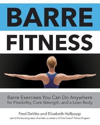 Barre Fitness - Barre Exercises You Can Do Anywhere for Flexibility, Core Strength, and a Lean Body (Paperback): Fred DeVito,...