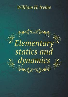 Elementary Statics and Dynamics (Paperback): William H. Irvine