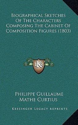 Biographical Sketches Of The Characters Composing The Cabinet Of Composition Figures (1803) (Hardcover): Philippe Guillaume...