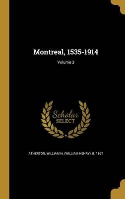 Montreal, 1535-1914; Volume 3 (Hardcover): William H (William Henry) B Atherton