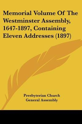 Memorial Volume of the Westminster Assembly, 1647-1897, Containing Eleven Addresses (1897) (Paperback): Church General Assembly...