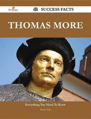 Thomas More 42 Success Facts - Everything You Need to Know about Thomas More (Electronic book text): Donna Yates