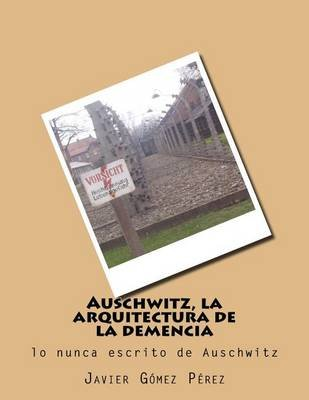 Auschwitz, La Arquitectura de La Demencia (Spanish, Paperback): Sr Javier Gomez Perez