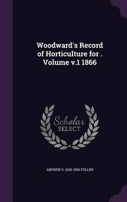 Woodward's Record of Horticulture for . Volume V.1 1866 (Hardcover): Andrew S 1828-1896 Fuller