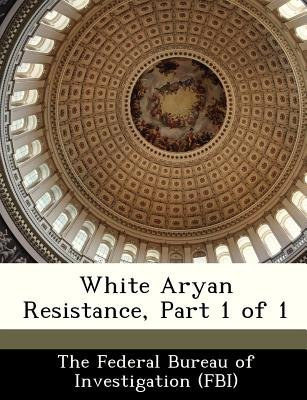 White Aryan Resistance, Part 1 of 1 (Paperback): The Federal Bureau of Investigation (Fbi
