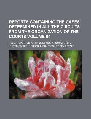 Reports Containing the Cases Determined in All the Circuits from the Organization of the Courts Volume 64; Fully Reported with...
