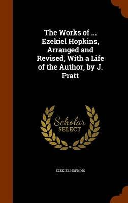 The Works of ... Ezekiel Hopkins, Arranged and Revised, with a Life of the Author, by J. Pratt (Hardcover): Ezekiel Hopkins