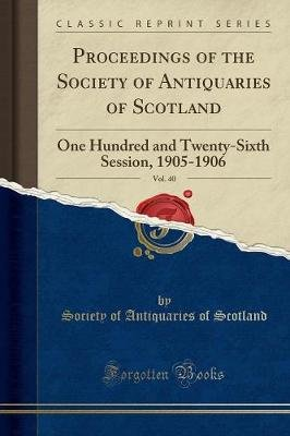 Proceedings of the Society of Antiquaries of Scotland, Vol. 40 - One Hundred and Twenty-Sixth Session, 1905-1906 (Classic...