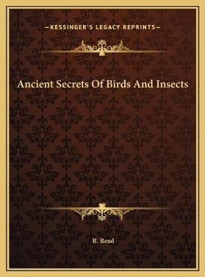 Ancient Secrets of Birds and Insects (Hardcover): R. Read