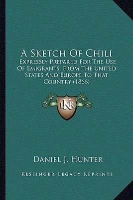 A Sketch of Chili - Expressly Prepared for the Use of Emigrants, from the United States and Europe to That Country (1866)...