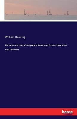 The Names and Titles of Our Lord and Savior Jesus Christ as Given in the New Testament (Paperback): William Dowling