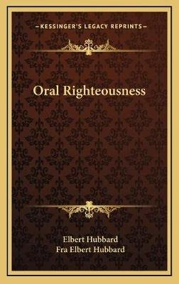 Oral Righteousness (Hardcover): Elbert Hubbard
