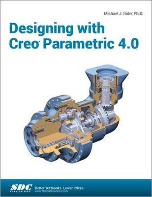 Designing with Creo Parametric 4.0 (Paperback): Michael J Rider