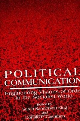 Political Communication - Engineering Visions of Order in the Socialist World (Paperback): Sarah Sanderson King, Donald P....
