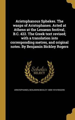 Aristophanous Sphekes. the Wasps of Aristophanes. Acted at Athens at the Lenaean Festival, B.C. 422. the Greek Text Revised;...