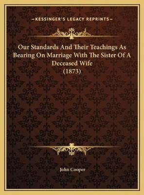 Our Standards and Their Teachings as Bearing on Marriage with the Sister of a Deceased Wife (1873) (Hardcover): John Cooper
