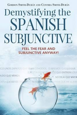 Demystifying the Spanish Subjunctive - Feel the Fear and 'subjunctive' Anyway (Paperback): MR Gordon Smith-Duran, Mrs...