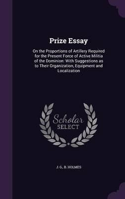 Prize Essay - On the Proportions of Artillery Required for the Present Force of Active Militia of the Dominion: With...