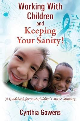 Working with Children and Keeping Your Sanity! a Guidebook for Your Children's Music Ministry (Paperback): Cynthia Gowens