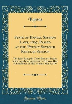 State of Kansas, Session Laws, 1897, Passed at the Twenty-Seventh Regular Session - The Same Being the Tenth Biennial Session...