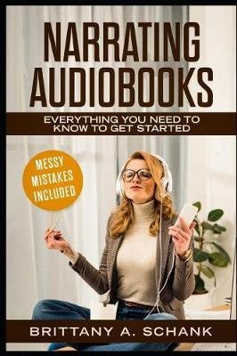 Narrating Audiobooks - Everything You Need to Know to Get Started (Paperback): Brittany Schank