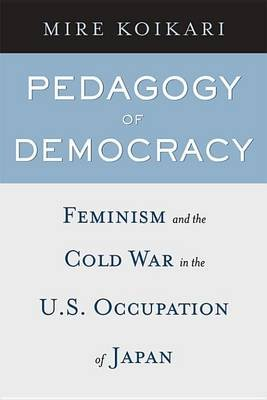 Pedagogy of Democracy - Feminism and the Cold War in the U.S. Occupation of Japan (Electronic book text): Mire Koikari