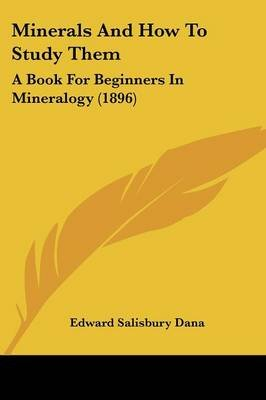 Minerals And How To Study Them - A Book For Beginners In Mineralogy (1896) (Paperback): Edward Salisbury Dana