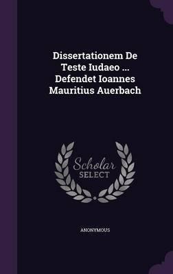 Dissertationem de Teste Iudaeo ... Defendet Ioannes Mauritius Auerbach (Hardcover): Anonymous