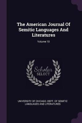 The American Journal of Semitic Languages and Literatures; Volume 10 (Paperback): University Of Chicago. Dept. Of Semitic