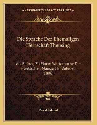 Die Sprache Der Ehemaligen Herrschaft Theusing - ALS Beitrag Zu Einem Worterbuche Der Frankischen Mundart in Bohmen (1888)...