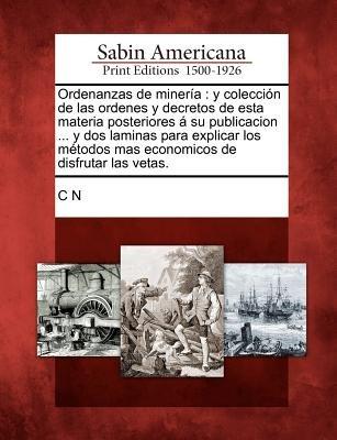Ordenanzas de Miner a - Y Colecci N de Las Ordenes y Decretos de Esta Materia Posteriores Su Publicacion ... y DOS Laminas Para...