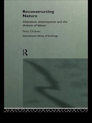 Reconstructing Nature - Alienation, Emancipation and the Division of Labour (Electronic book text): Peter Dickens