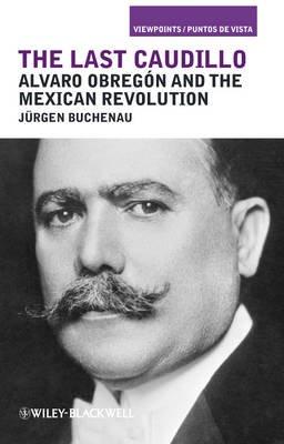 Last Caudillo - Alvaro Obregon and the Mexican Revolution (Hardcover, New): Jurgen Buchenau