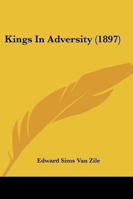 Kings in Adversity (1897) (Paperback): Edward Sims Van Zile