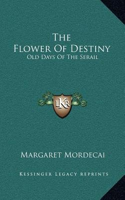 The Flower of Destiny - Old Days of the Serail (Hardcover): Margaret Mordecai