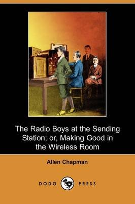 The Radio Boys at the Sending Station; Or, Making Good in the Wireless Room (Dodo Press) (Paperback): Allen Chapman