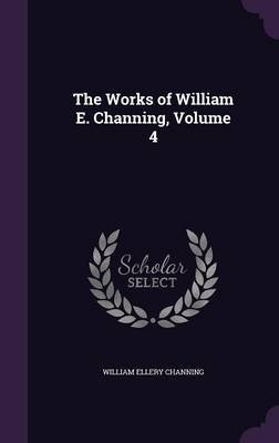 The Works of William E. Channing, Volume 4 (Hardcover): William Ellery Channing