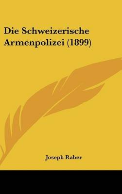 Die Schweizerische Armenpolizei (1899) (English, German, Hardcover): Joseph Raber