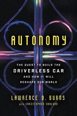 Autonomy - The Quest to Build the Driverless Car--And How It Will Reshape Our World (Hardcover): Lawrence D. Burns, Christopher...