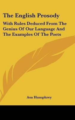 The English Prosody - With Rules Deduced from the Genius of Our Language and the Examples of the Poets (Hardcover): Asa Humphrey