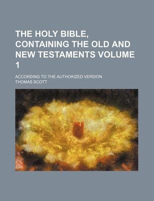The Holy Bible, Containing the Old and New Testaments Volume 1; According to the Authorized Version (Paperback): Thomas Scott