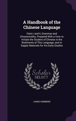 A Handbook of the Chinese Language - Parts I and II, Grammar and Chrestomathy, Prepared with a View to Initiate the Student of...