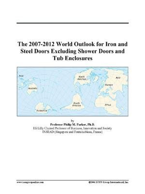 The 2007-2012 World Outlook for Iron and Steel Doors Excluding Shower Doors and Tub Enclosures (Electronic book text): Inc....