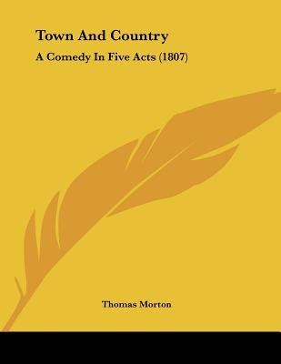 Town and Country - A Comedy in Five Acts (1807) (Paperback): Thomas Morton