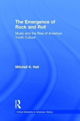 The Emergence of Rock and Roll - Music and the Rise of American Youth Culture (Hardcover): Mitchell K. Hall