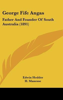 George Fife Angas - Father and Founder of South Australia (1891) (Hardcover): Edwin Hodder
