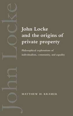 John Locke and the Origins of Private Property - Philosophical Explorations of Individualism, Community, and Equality...
