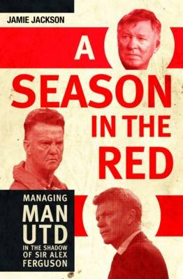 A Season In The Red - Managing Man Utd In The Shadow Of Sir Alex Ferguson (Hardcover): Jamie Jackson